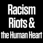 Racism, Riots, and the Human Heart